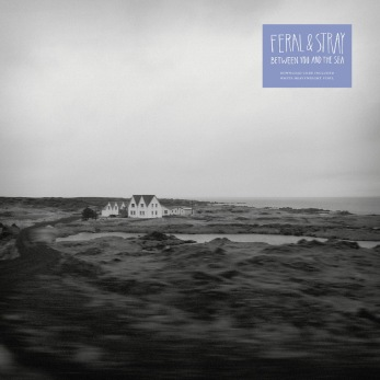 Feral & Stray – Between You And The Sea (2013)